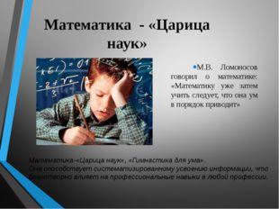 Математика - «Царица наук» М.В. Ломоносов говорил о математике: «Математику у