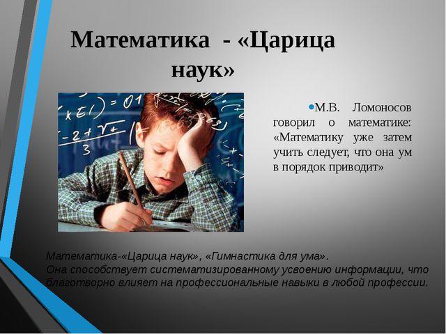 Математика - «Царица наук» М.В. Ломоносов говорил о математике: «Математику у...