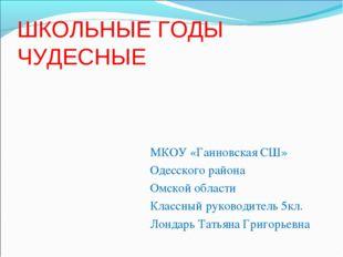 ШКОЛЬНЫЕ ГОДЫ ЧУДЕСНЫЕ МКОУ «Ганновская СШ» Одесского района Омской области