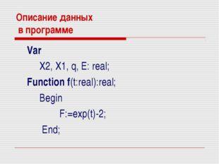 Описание данных в программе Var X2, X1, q, E: real; Function f(t:real):real;