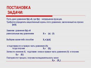 ПОСТАНОВКА ЗАДАЧИ: Пусть дано уравнение f(x) =0, где f(x) - непрерывная функц