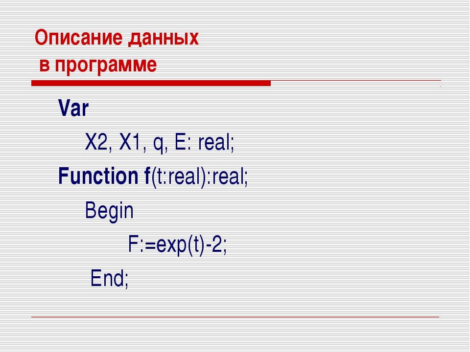 Описание данных в программе Var X2, X1, q, E: real; Function f(t:real):real;...