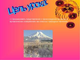 1.Сформировать представление о происхождении вулканов и вулканических изверже