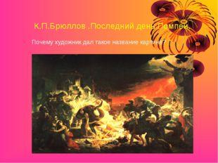 К.П.Брюллов .Последний день Помпеи. Почему художник дал такое название картине?