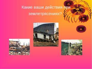 Какие ваши действия при землетрясениях?
