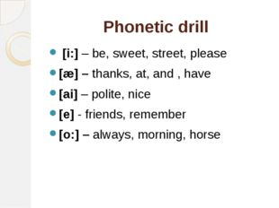 Phonetic drill [i:] – be, sweet, street, please [æ] – thanks, at, and , have
