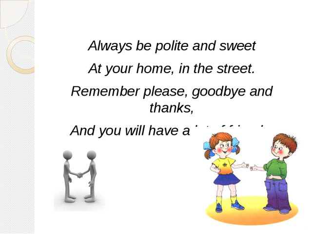 Always be polite and sweet At your home, in the street. Remember please, goo...