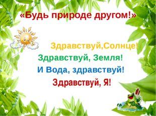«Будь природе другом!» Здравствуй,Солнце! Здравствуй, Земля! И Вода, здравств
