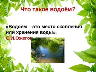Что такое водоём? «Водоём – это место скопления или хранения воды». С.И.Ожегов
