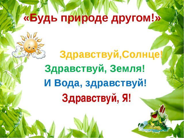 «Будь природе другом!» Здравствуй,Солнце! Здравствуй, Земля! И Вода, здравств...
