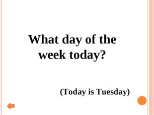 What day of the week today? (Today is Tuesday)
