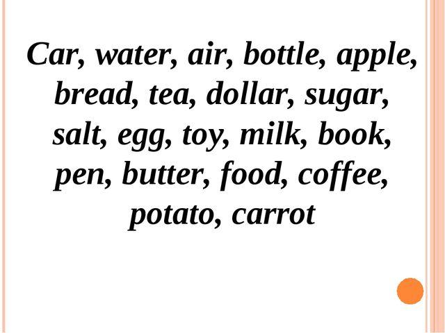 Car, water, air, bottle, apple, bread, tea, dollar, sugar, salt, egg, toy, mi...