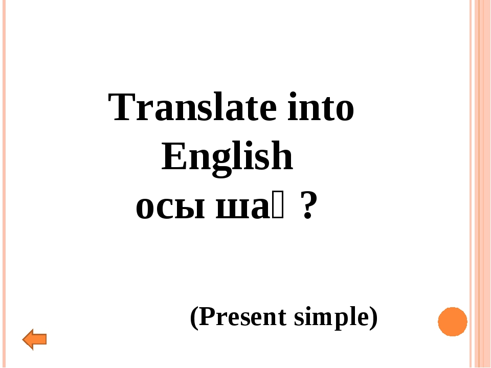 Translate into English осы шақ? (Present simple)