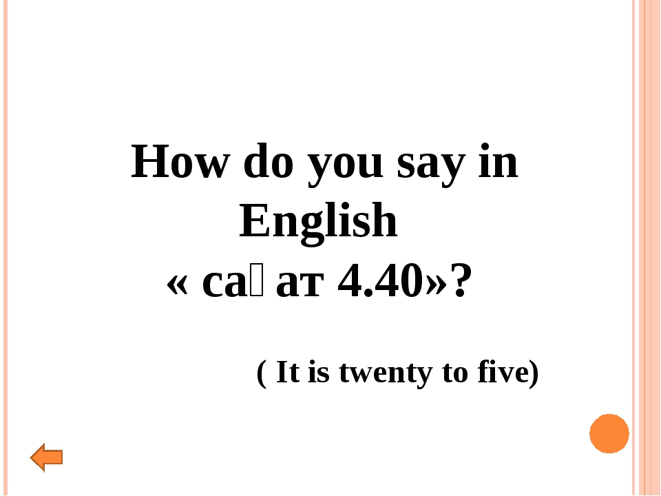 How do you say in English « сағат 4.40»? ( It is twenty to five)