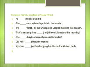 Поставьте глаголы в скобках в Present Perfect. He _____ (finish) training. Sh