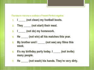 Поставьте глаголы в скобках в Present Perfect negative. I _____ (not clean) m