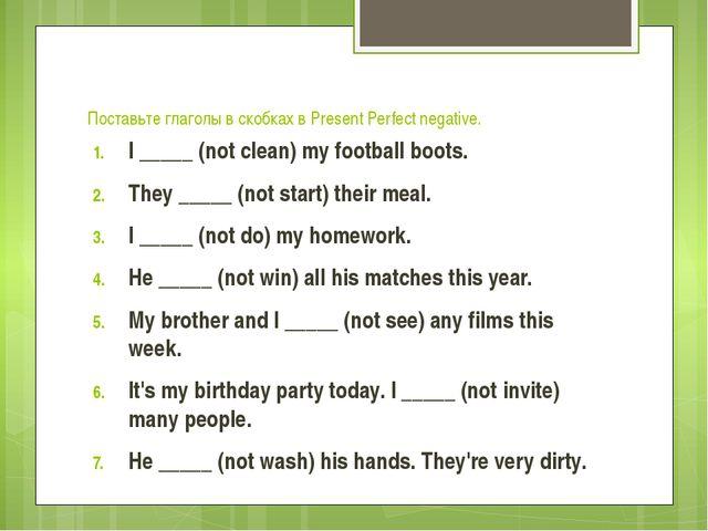 Поставьте глаголы в скобках в Present Perfect negative. I _____ (not clean) m...