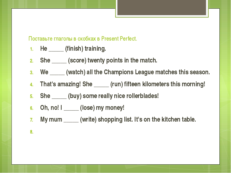 Поставьте глаголы в скобках в Present Perfect. He _____ (finish) training. Sh...