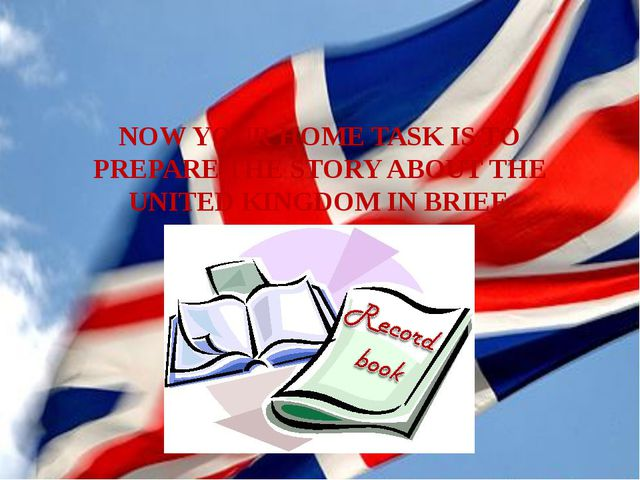 NOW YOUR HOME TASK IS TO PREPARE THE STORY ABOUT THE UNITED KINGDOM IN BRIEF.