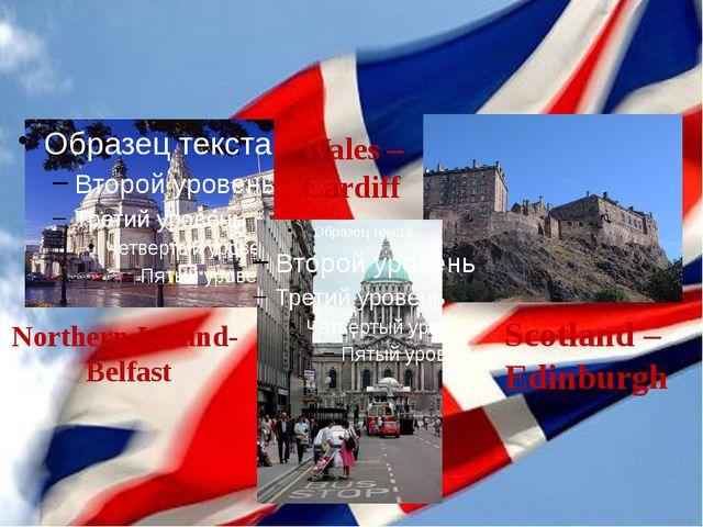 Scotland – Edinburgh Wales – Cardiff Northern Ireland- Belfast