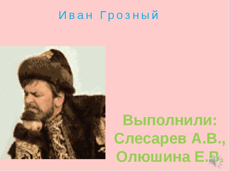 Иван Грозный Выполнили: Слесарев А.В., Олюшина Е.В.