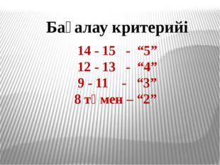 """Бағалау критерийі 14 - 15 - """"5"""" 12 - 13 - """"4"""" 9 - 11 - """"3"""" 8 төмен – """"2"""""""