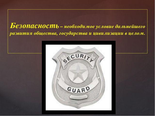Безопасность – необходимое условие дальнейшего развития общества, государства...