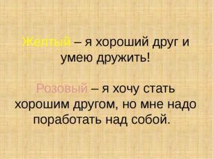 Желтый – я хороший друг и умею дружить! Розовый – я хочу стать хорошим другом