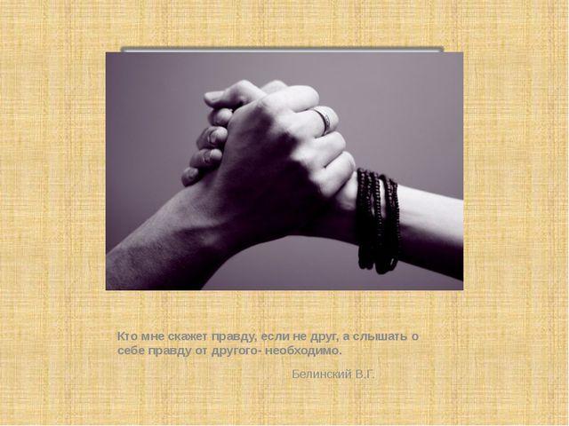 Кто мне скажет правду, если не друг, а слышать о себе правду от другого- нео...