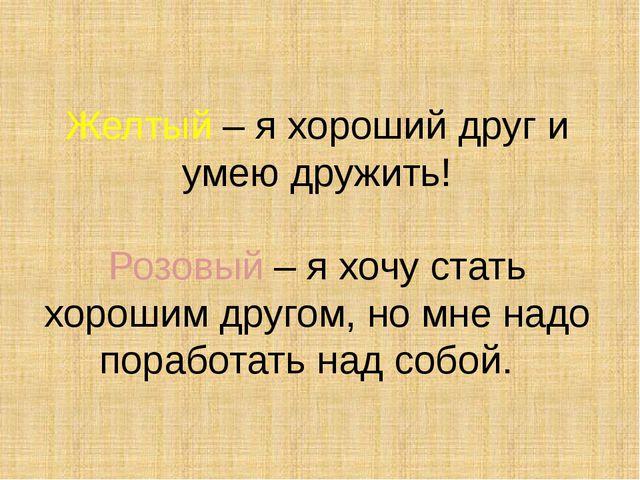 Желтый – я хороший друг и умею дружить! Розовый – я хочу стать хорошим другом...