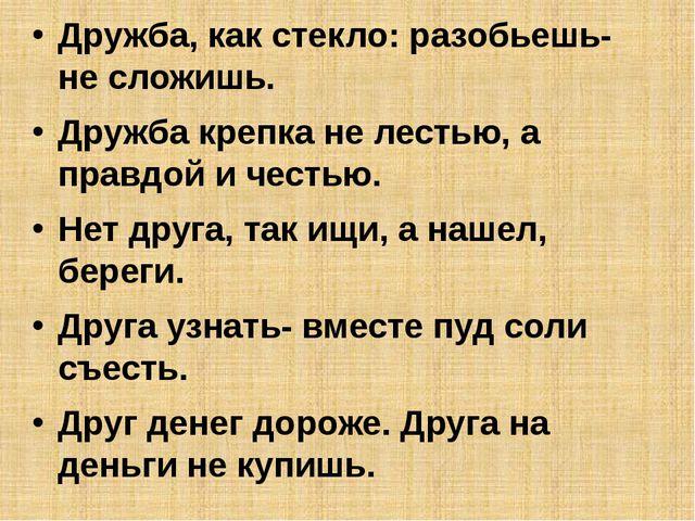 Дружба, как стекло: разобьешь- не сложишь. Дружба крепка не лестью, а правдо...