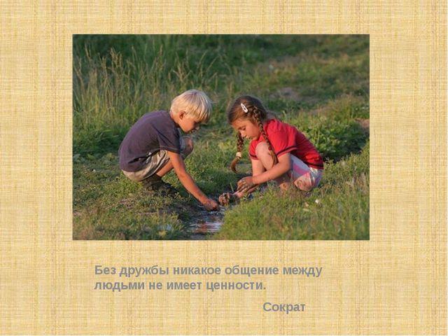 Без дружбы никакое общение между людьми не имеет ценности. Сократ