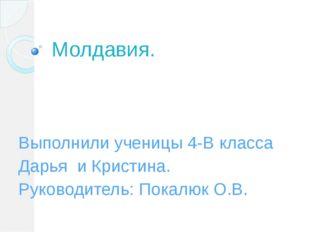 Молдавия. Выполнили ученицы 4-В класса Дарья и Кристина. Руководитель: Покалю