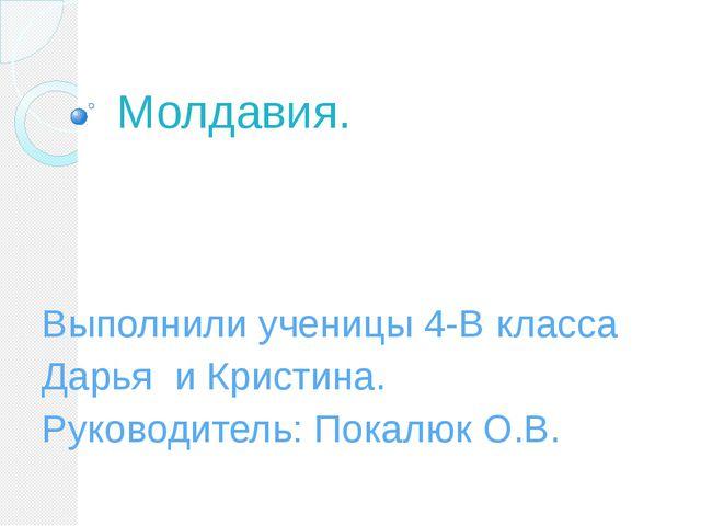 Молдавия. Выполнили ученицы 4-В класса Дарья и Кристина. Руководитель: Покалю...