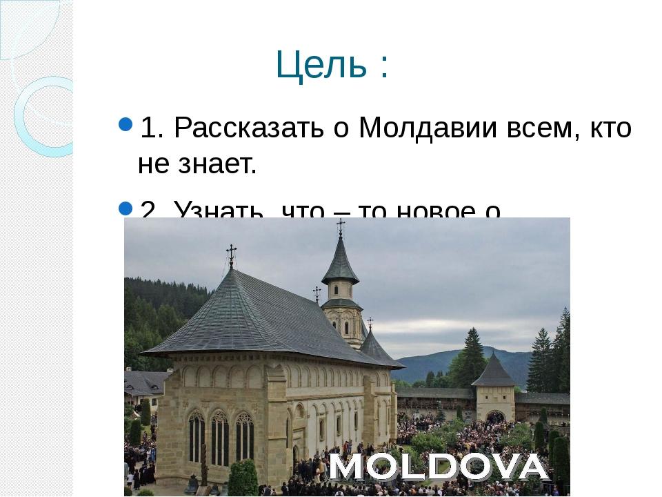 Цель : 1. Рассказать о Молдавии всем, кто не знает. 2. Узнать что – то новое...