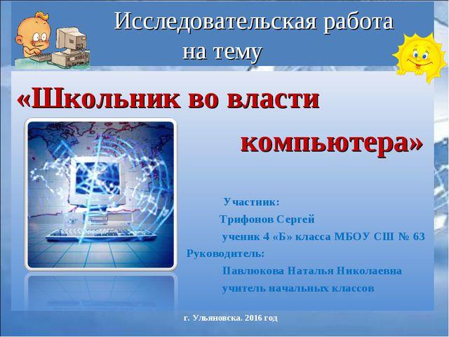 Исследовательская работа на тему «Школьник во власти компьютера» Участник: Т...
