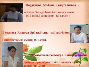 Мардашева Альбина Тулеугалиевна - жоғары білімді,3жыл бастауыш сынып мұғалім
