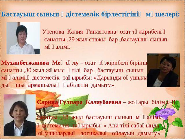 Бастауыш сынып әдістемелік бірлестігінің мүшелері: Утенова Калия Гинаятовна-...