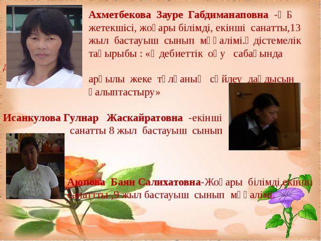 Ахметбекова Зауре Габдиманаповна -ӘБ жетекшісі, жоғары білімді, екінші санат...