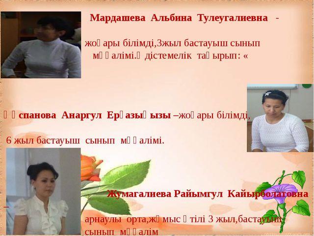 Мардашева Альбина Тулеугалиевна - жоғары білімді,3жыл бастауыш сынып мұғалім...
