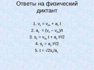 Ответы на физический диктант 1. vх = v0х + aх t 2. aх = (vх – v0х)/t 3. sх =