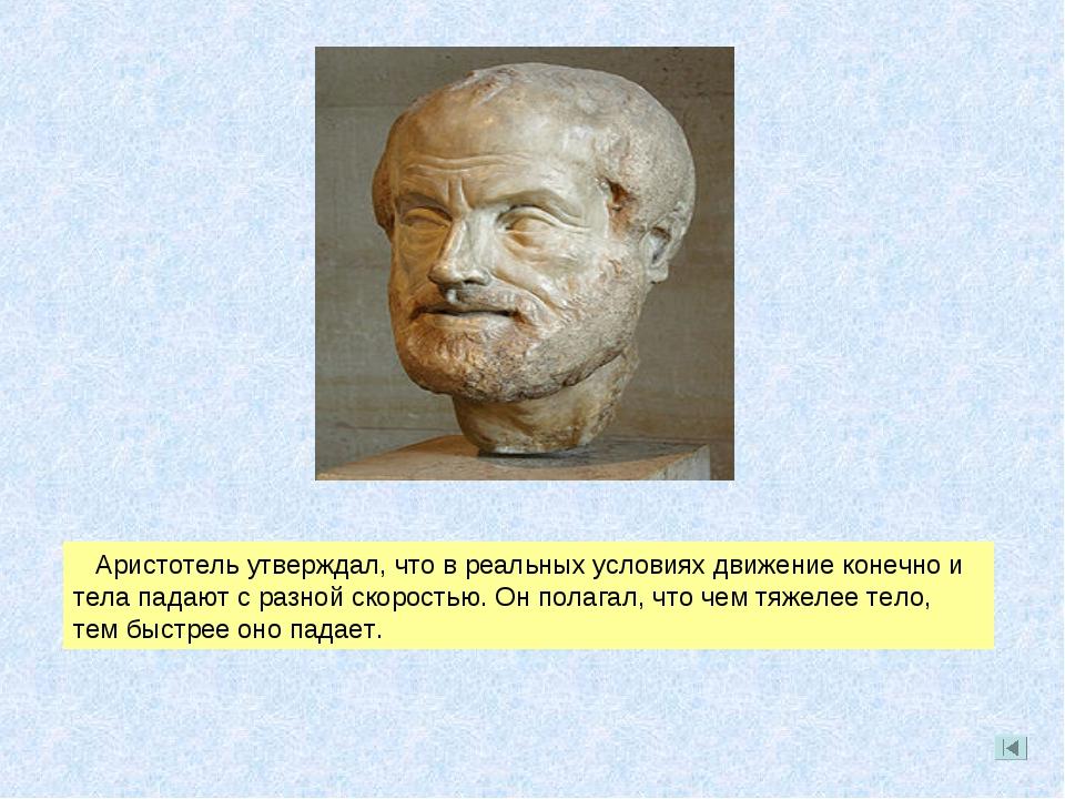 Аристотель утверждал, что в реальных условиях движение конечно и тела падают...