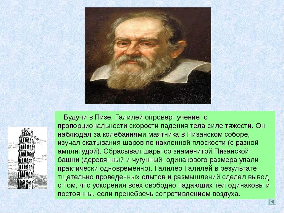 . Будучи в Пизе, Галилей опроверг учение о пропорциональности скорости падени...