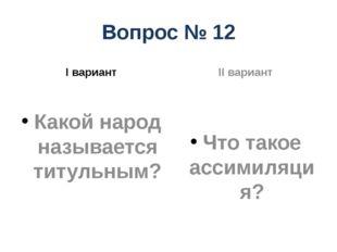 Вопрос № 12 I вариант Какой народ называется титульным? II вариант Что такое