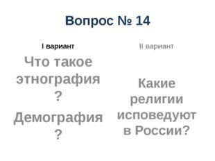 Вопрос № 14 I вариант Что такое этнография? Демография? II вариант Какие рели