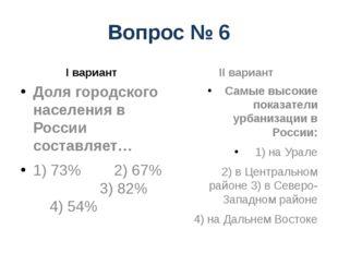 Вопрос № 6 I вариант Доля городского населения в России составляет… 1) 73% 2)