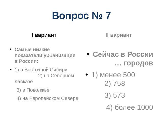 Вопрос № 7 I вариант Самые низкие показатели урбанизации в России: 1) в Восто...