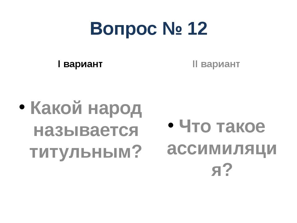 Вопрос № 12 I вариант Какой народ называется титульным? II вариант Что такое...