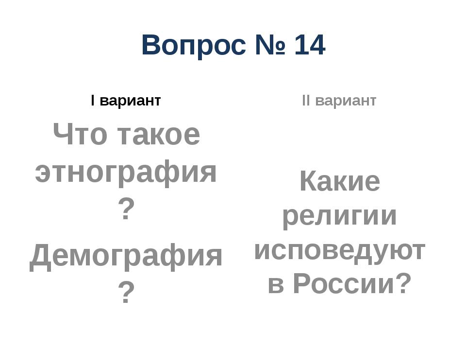 Вопрос № 14 I вариант Что такое этнография? Демография? II вариант Какие рели...