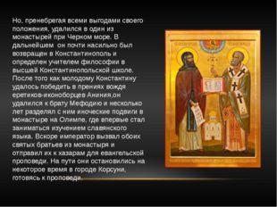 Но, пренебрегая всеми выгодами своего положения, удалился в один из монастыре